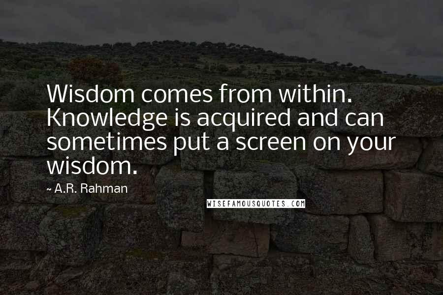 A.R. Rahman quotes: Wisdom comes from within. Knowledge is acquired and can sometimes put a screen on your wisdom.