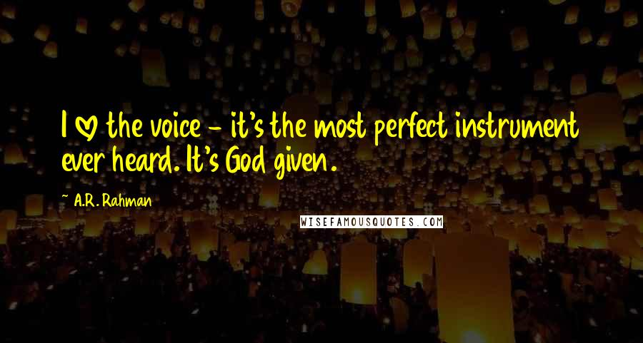 A.R. Rahman quotes: I love the voice - it's the most perfect instrument ever heard. It's God given.