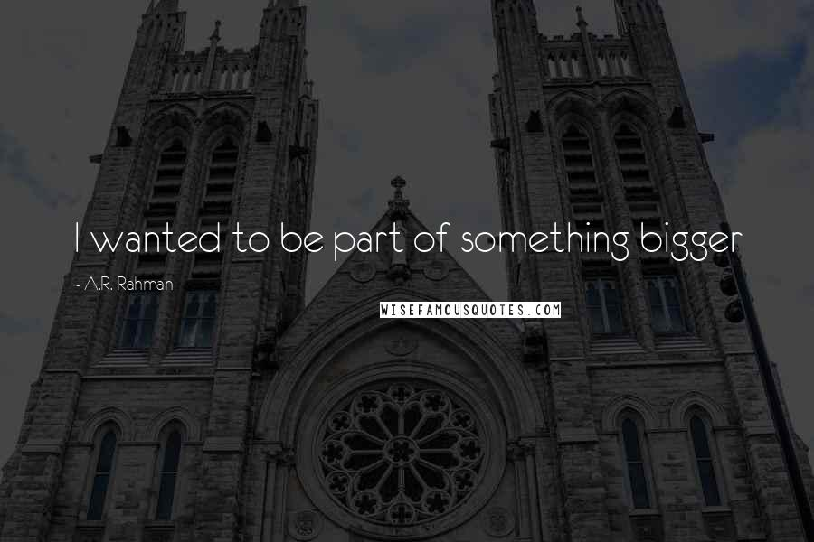 A.R. Rahman quotes: I wanted to be part of something bigger