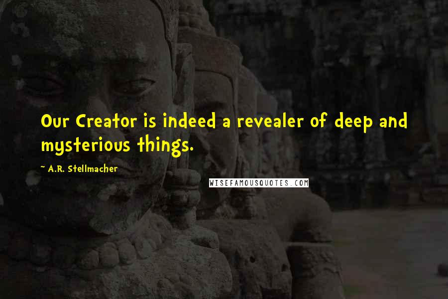 A.R. Stellmacher quotes: Our Creator is indeed a revealer of deep and mysterious things.