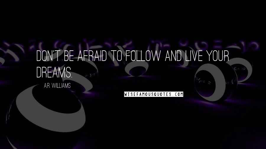 A.R. Williams quotes: Don't be afraid to follow and live your dreams.