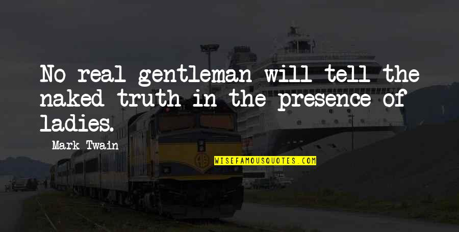 A Real Gentleman Quotes By Mark Twain: No real gentleman will tell the naked truth