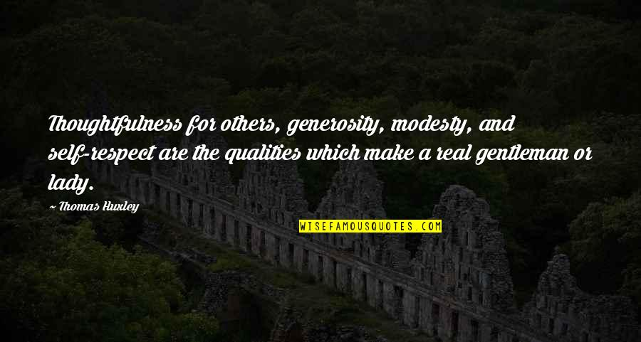 A Real Gentleman Quotes By Thomas Huxley: Thoughtfulness for others, generosity, modesty, and self-respect are