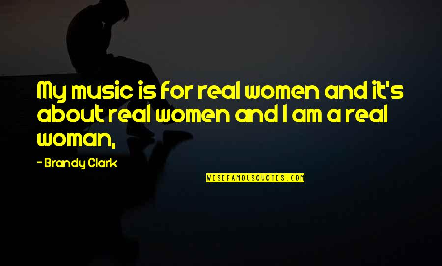 A Real Quotes By Brandy Clark: My music is for real women and it's