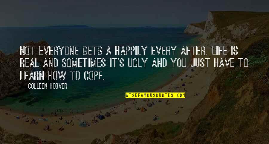 A Real Quotes By Colleen Hoover: Not everyone gets a happily every after. Life