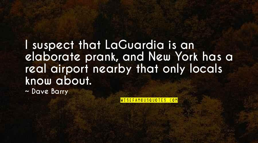 A Real Quotes By Dave Barry: I suspect that LaGuardia is an elaborate prank,