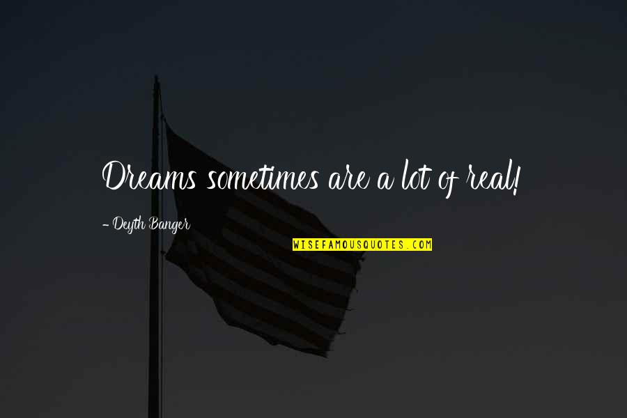 A Real Quotes By Deyth Banger: Dreams sometimes are a lot of real!