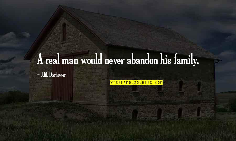 A Real Quotes By J.M. Darhower: A real man would never abandon his family.