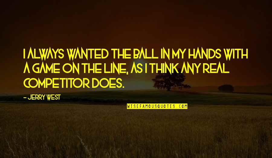 A Real Quotes By Jerry West: I always wanted the ball in my hands