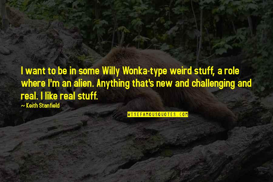 A Real Quotes By Keith Stanfield: I want to be in some Willy Wonka-type