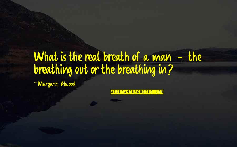 A Real Quotes By Margaret Atwood: What is the real breath of a man