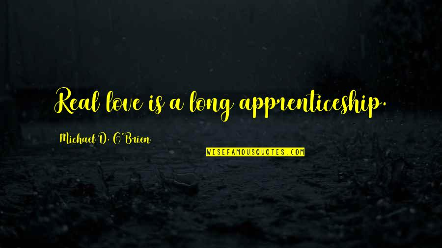 A Real Quotes By Michael D. O'Brien: Real love is a long apprenticeship.