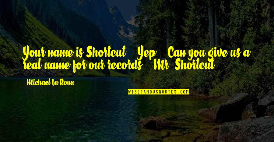 "A Real Quotes By Michael La Ronn: Your name is Shortcut?"" ""Yep."" ""Can you give"