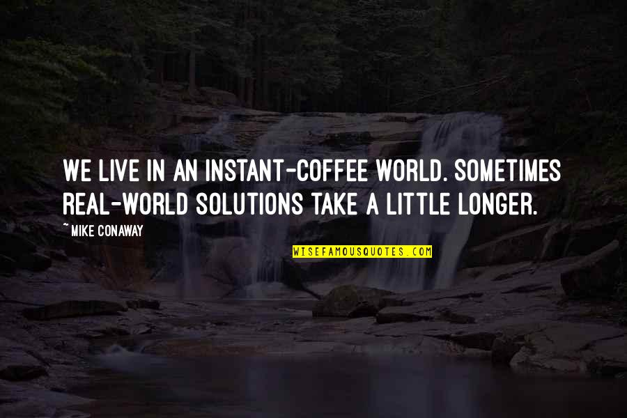 A Real Quotes By Mike Conaway: We live in an instant-coffee world. Sometimes real-world