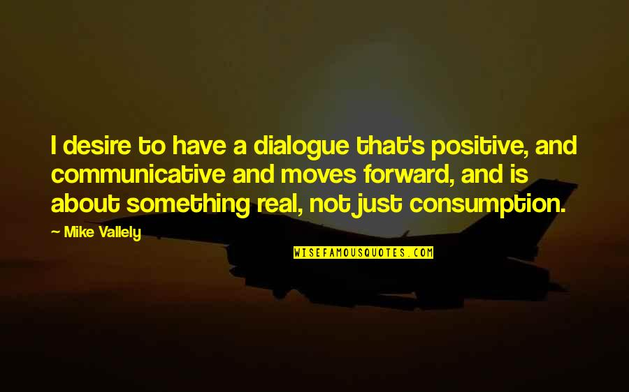 A Real Quotes By Mike Vallely: I desire to have a dialogue that's positive,