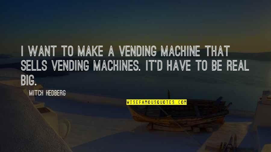 A Real Quotes By Mitch Hedberg: I want to make a vending machine that