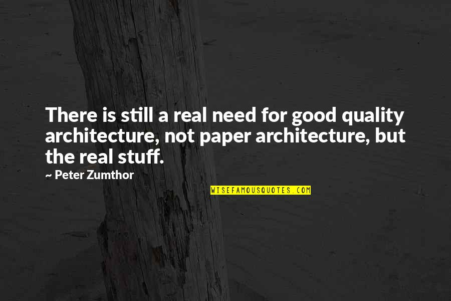 A Real Quotes By Peter Zumthor: There is still a real need for good