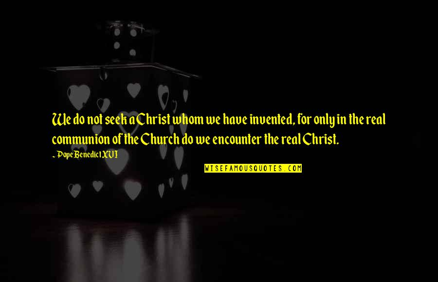 A Real Quotes By Pope Benedict XVI: We do not seek a Christ whom we