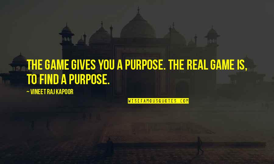 A Real Quotes By Vineet Raj Kapoor: The Game gives you a Purpose. The Real