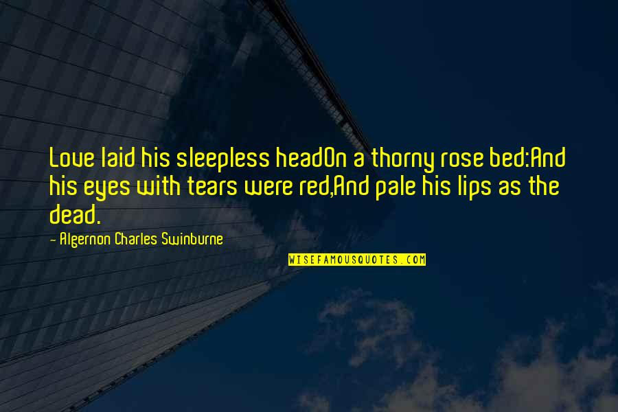 A Red Rose Quotes By Algernon Charles Swinburne: Love laid his sleepless headOn a thorny rose