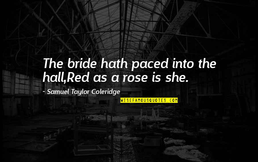 A Red Rose Quotes By Samuel Taylor Coleridge: The bride hath paced into the hall,Red as