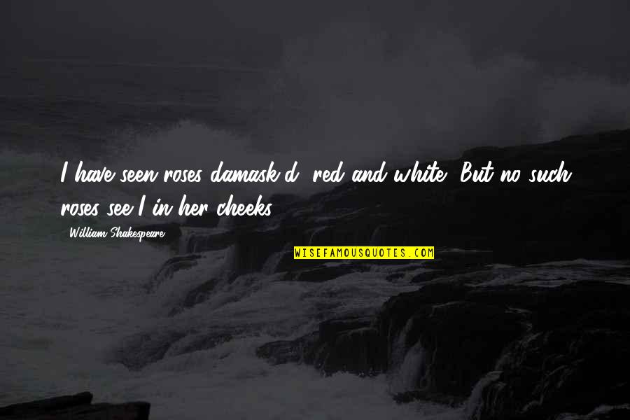 A Red Rose Quotes By William Shakespeare: I have seen roses damask'd, red and white,