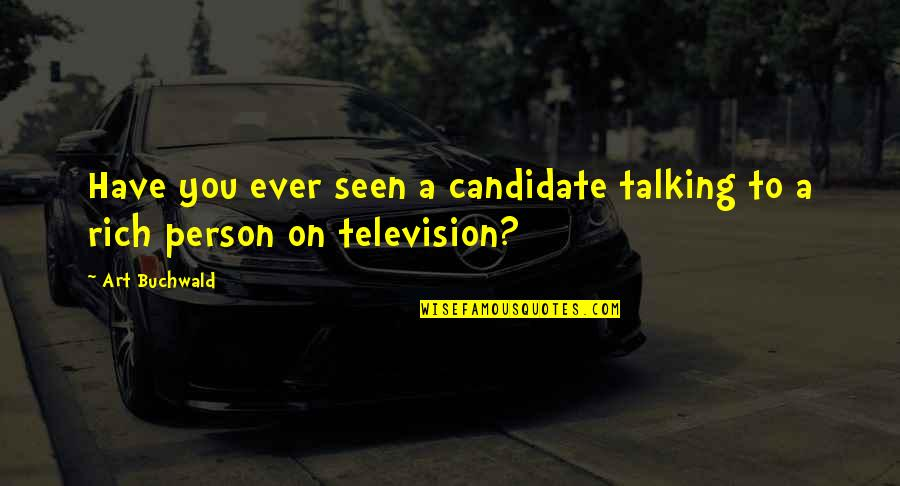 A Rich Person Quotes By Art Buchwald: Have you ever seen a candidate talking to