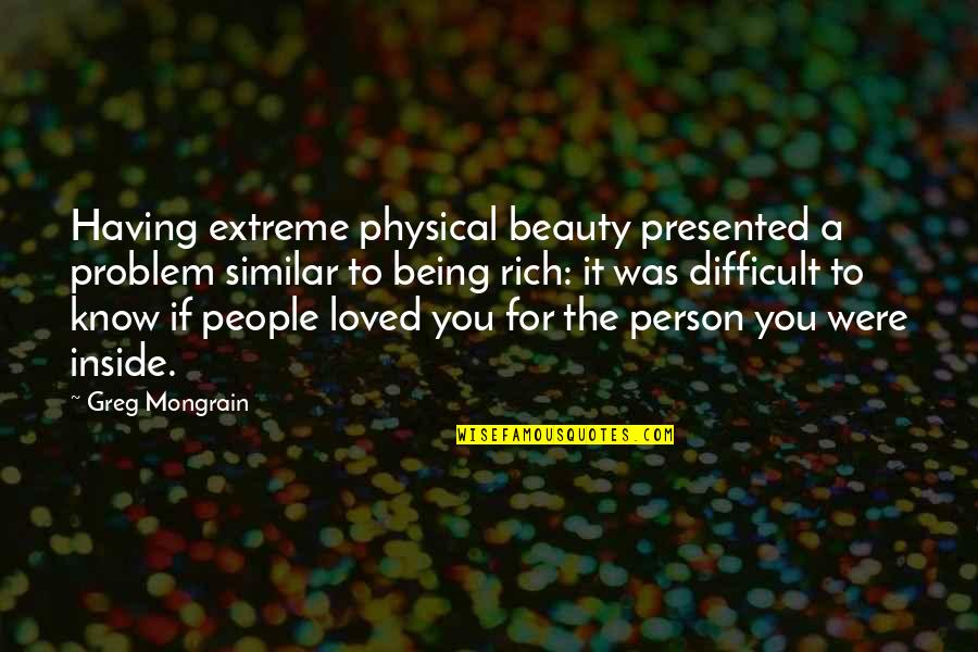 A Rich Person Quotes By Greg Mongrain: Having extreme physical beauty presented a problem similar