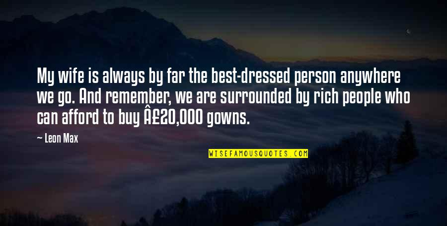 A Rich Person Quotes By Leon Max: My wife is always by far the best-dressed