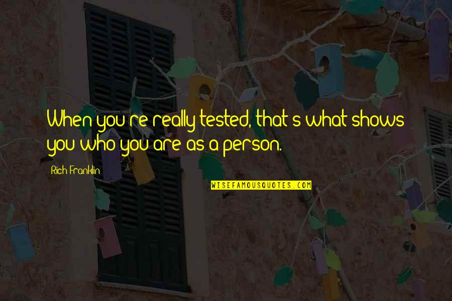 A Rich Person Quotes By Rich Franklin: When you're really tested, that's what shows you