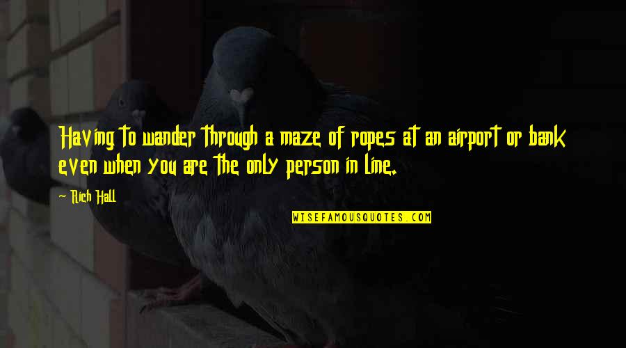 A Rich Person Quotes By Rich Hall: Having to wander through a maze of ropes