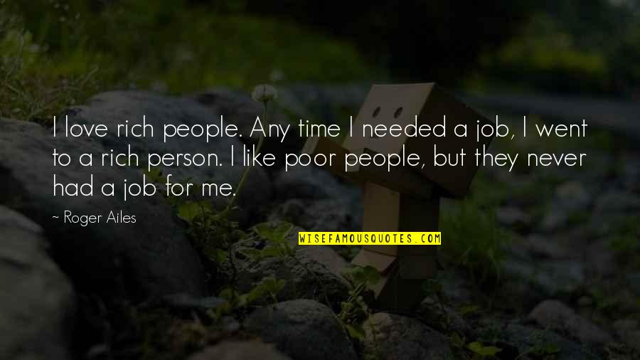 A Rich Person Quotes By Roger Ailes: I love rich people. Any time I needed