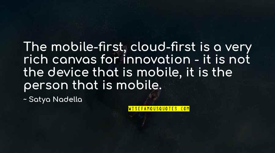 A Rich Person Quotes By Satya Nadella: The mobile-first, cloud-first is a very rich canvas