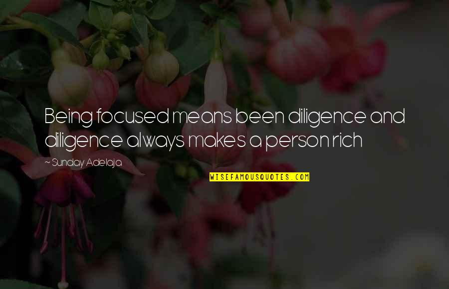 A Rich Person Quotes By Sunday Adelaja: Being focused means been diligence and diligence always