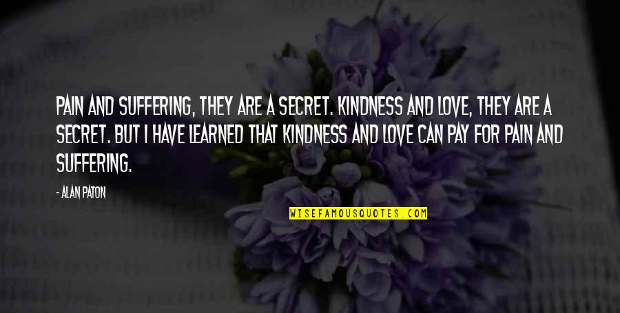 A Secret Love Quotes By Alan Paton: Pain and suffering, they are a secret. Kindness