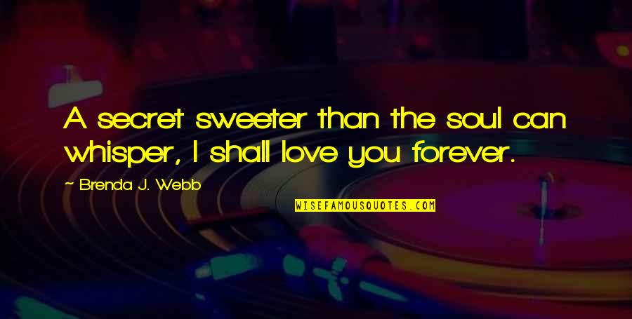 A Secret Love Quotes By Brenda J. Webb: A secret sweeter than the soul can whisper,