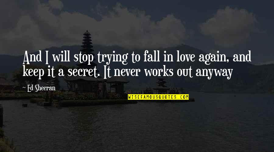 A Secret Love Quotes By Ed Sheeran: And I will stop trying to fall in