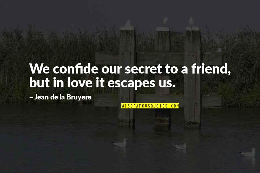 A Secret Love Quotes By Jean De La Bruyere: We confide our secret to a friend, but