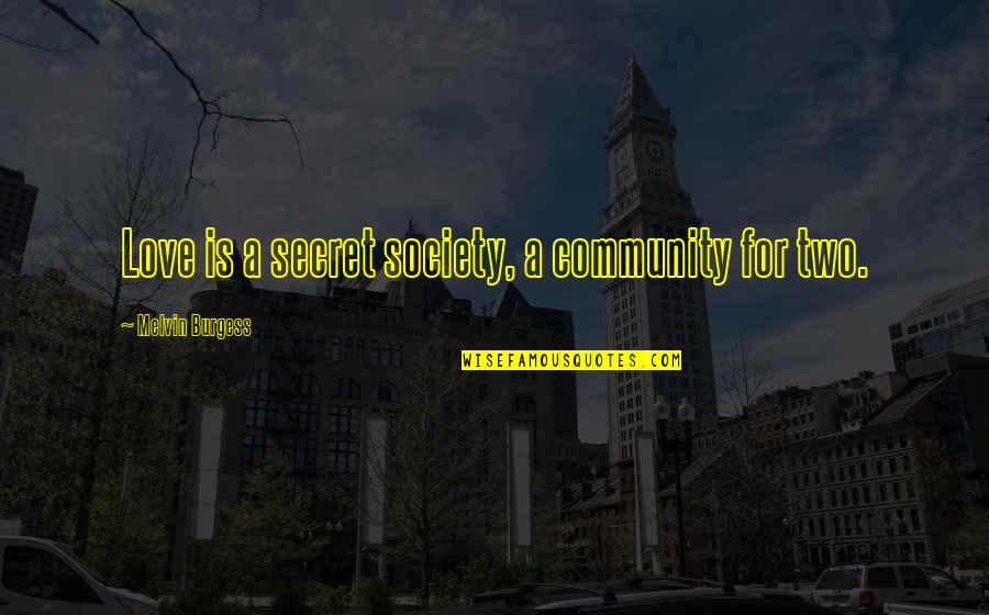 A Secret Love Quotes By Melvin Burgess: Love is a secret society, a community for