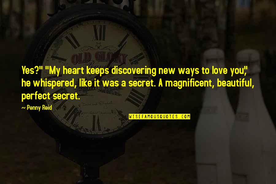 """A Secret Love Quotes By Penny Reid: Yes?"""" """"My heart keeps discovering new ways to"""
