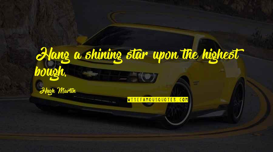 A Shining Star Quotes By Hugh Martin: Hang a shining star upon the highest bough.