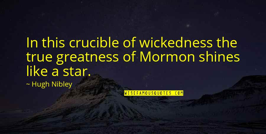 A Shining Star Quotes By Hugh Nibley: In this crucible of wickedness the true greatness
