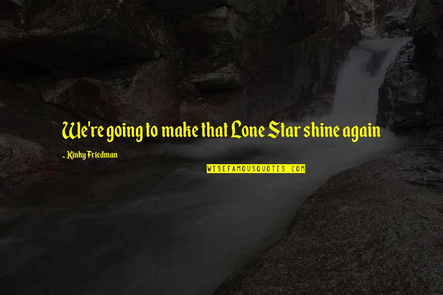 A Shining Star Quotes By Kinky Friedman: We're going to make that Lone Star shine