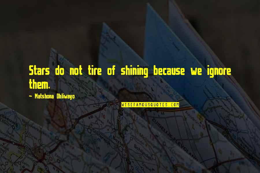 A Shining Star Quotes By Matshona Dhliwayo: Stars do not tire of shining because we