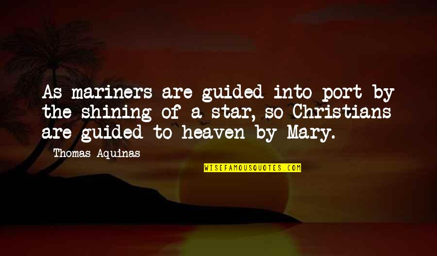 A Shining Star Quotes By Thomas Aquinas: As mariners are guided into port by the