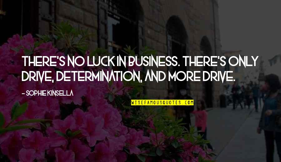 A Shopaholic Quotes By Sophie Kinsella: There's no luck in business. There's only drive,