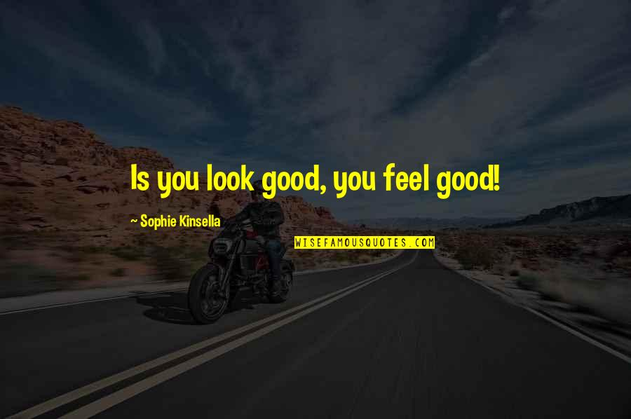 A Shopaholic Quotes By Sophie Kinsella: Is you look good, you feel good!
