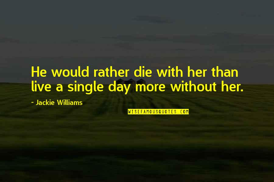 A Single Day Without You Quotes By Jackie Williams: He would rather die with her than live