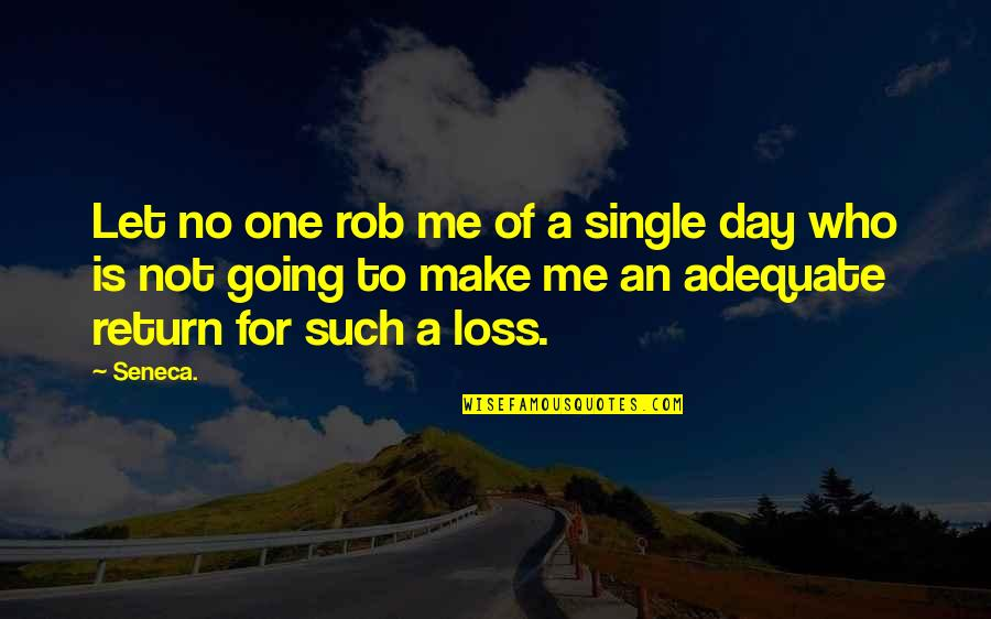 A Single Day Without You Quotes By Seneca.: Let no one rob me of a single