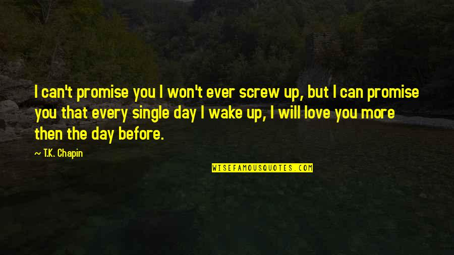 A Single Day Without You Quotes By T.K. Chapin: I can't promise you I won't ever screw